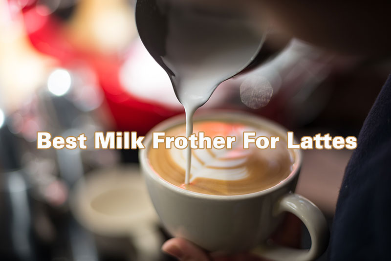 The Best Milk Frother Reviews For A Luxurious Coffee